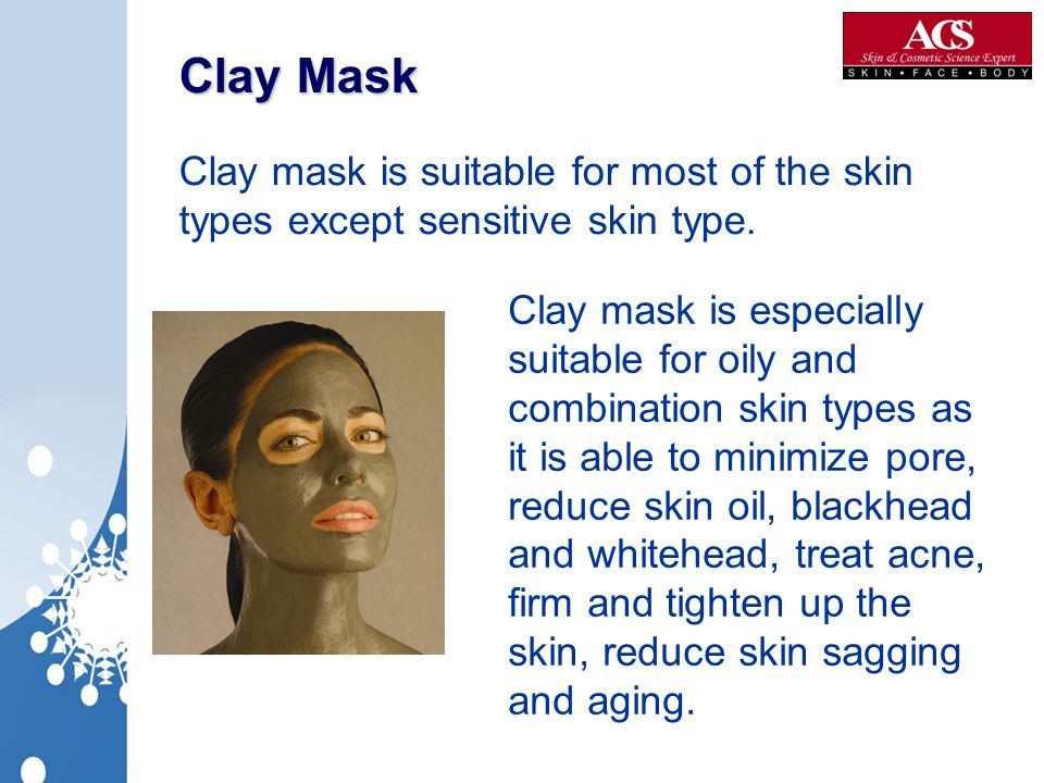 Clay Mask Clay mask is suitable for most of the skin types except sensitive skin type.