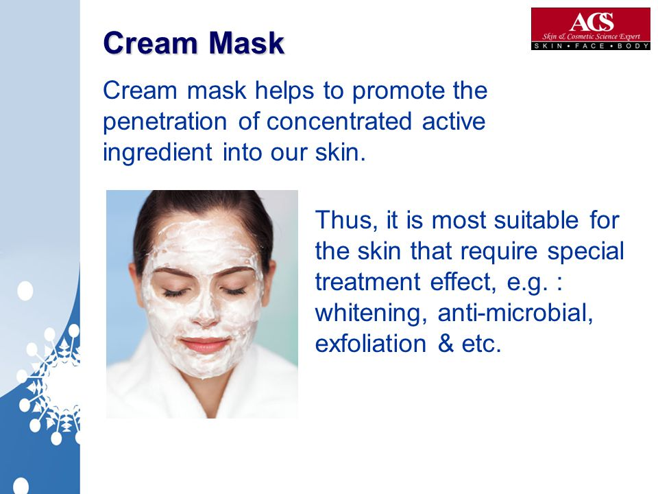 Cream Mask Cream mask helps to promote the penetration of concentrated active ingredient into our skin.