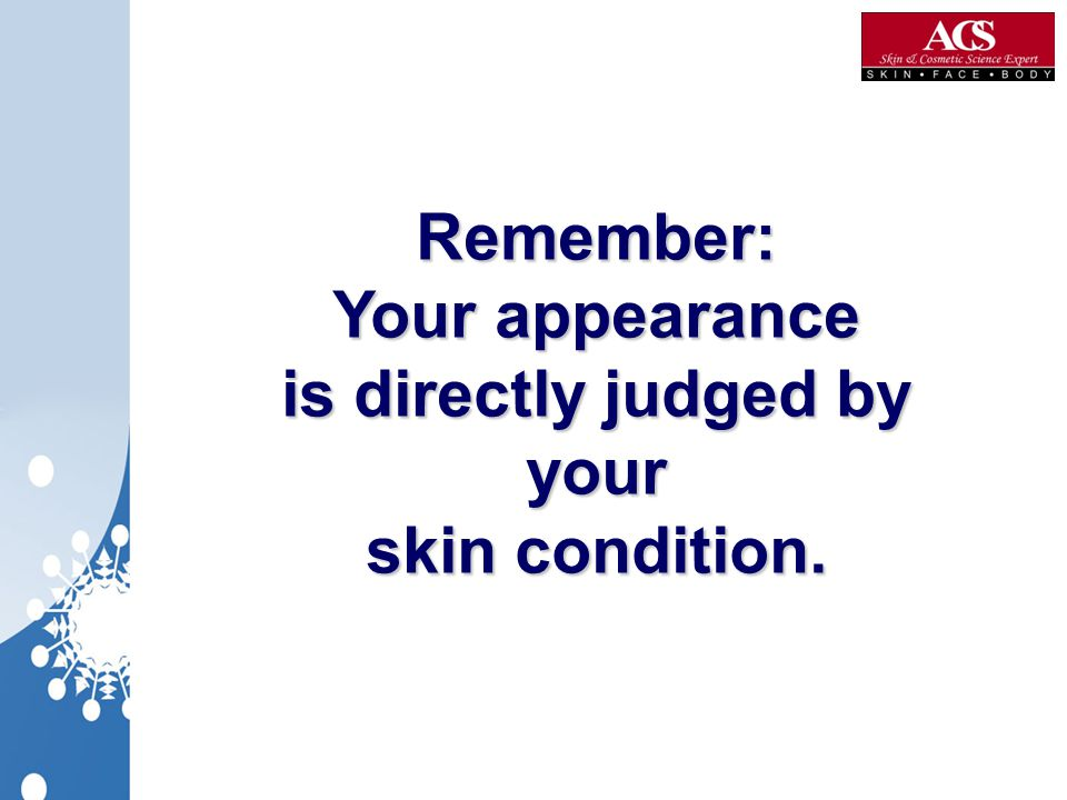 Remember: Your appearance is directly judged by your skin condition.