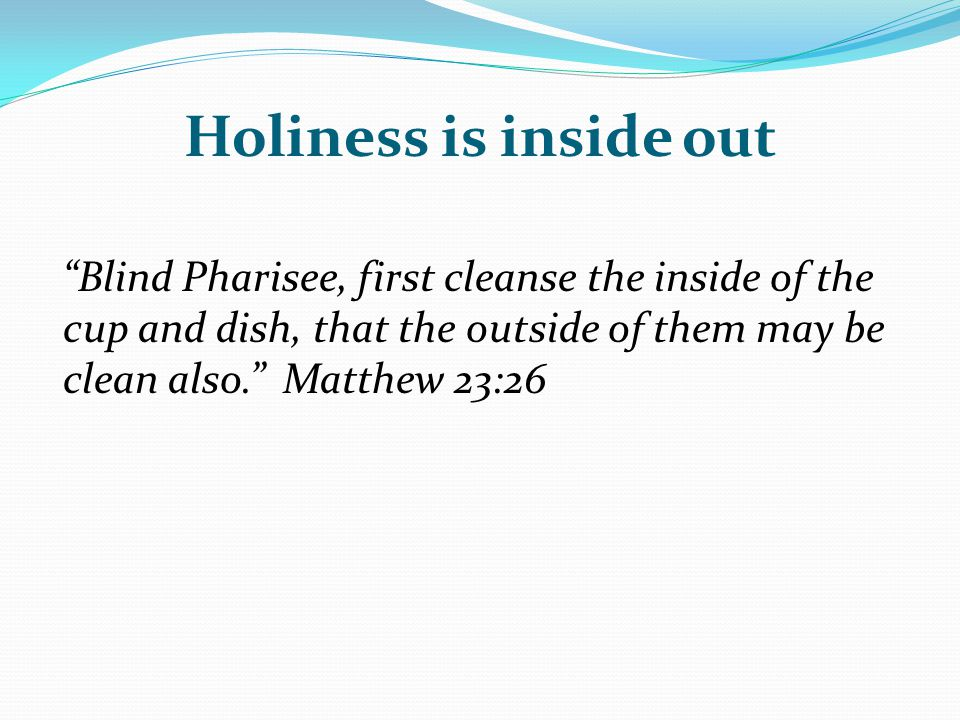 Holiness is inside out Blind Pharisee, first cleanse the inside of the cup and dish, that the outside of them may be clean also. Matthew 23:26.