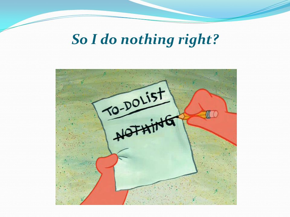 So I do nothing right