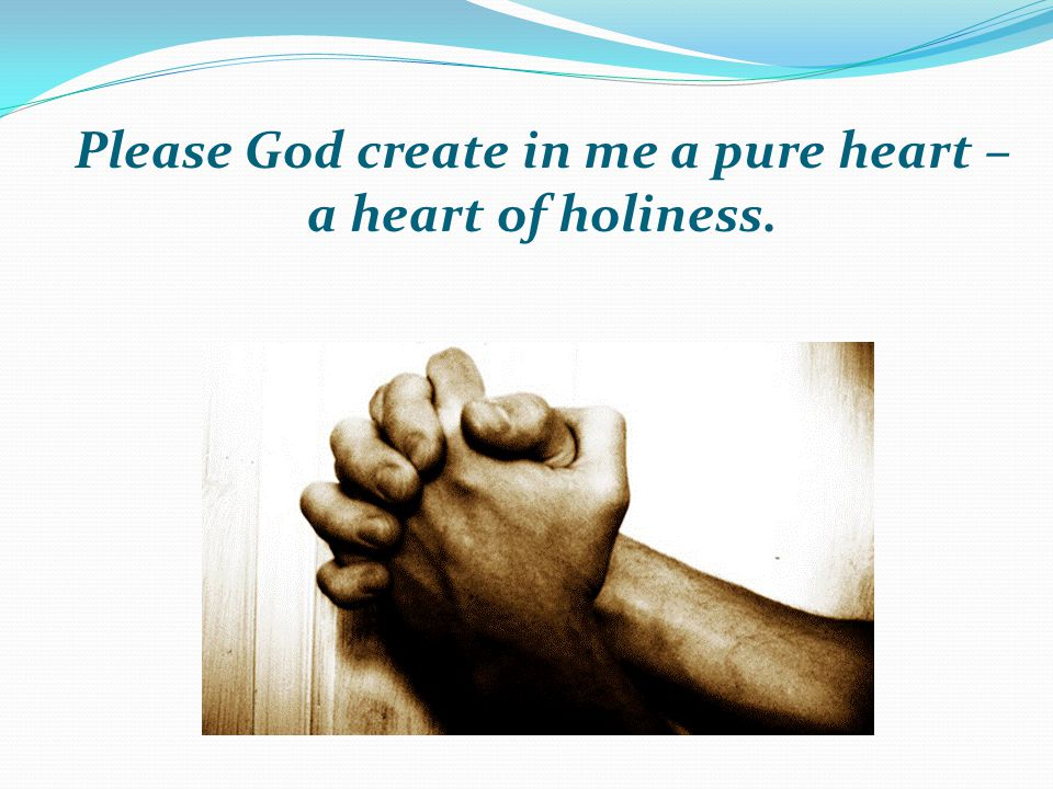 Please God create in me a pure heart – a heart of holiness.