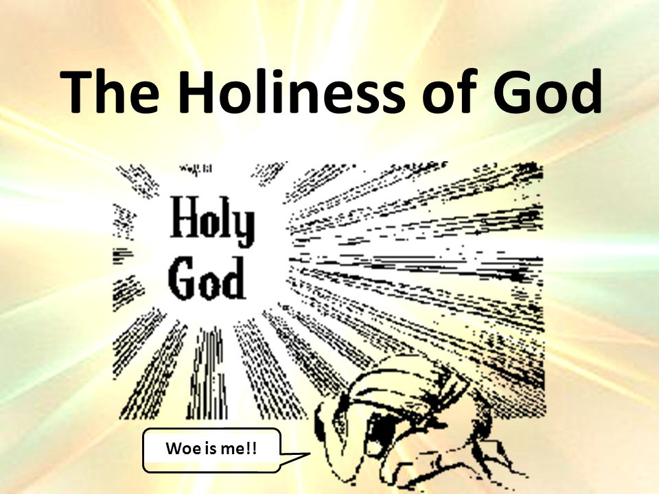 The Holiness of God Woe is me!!