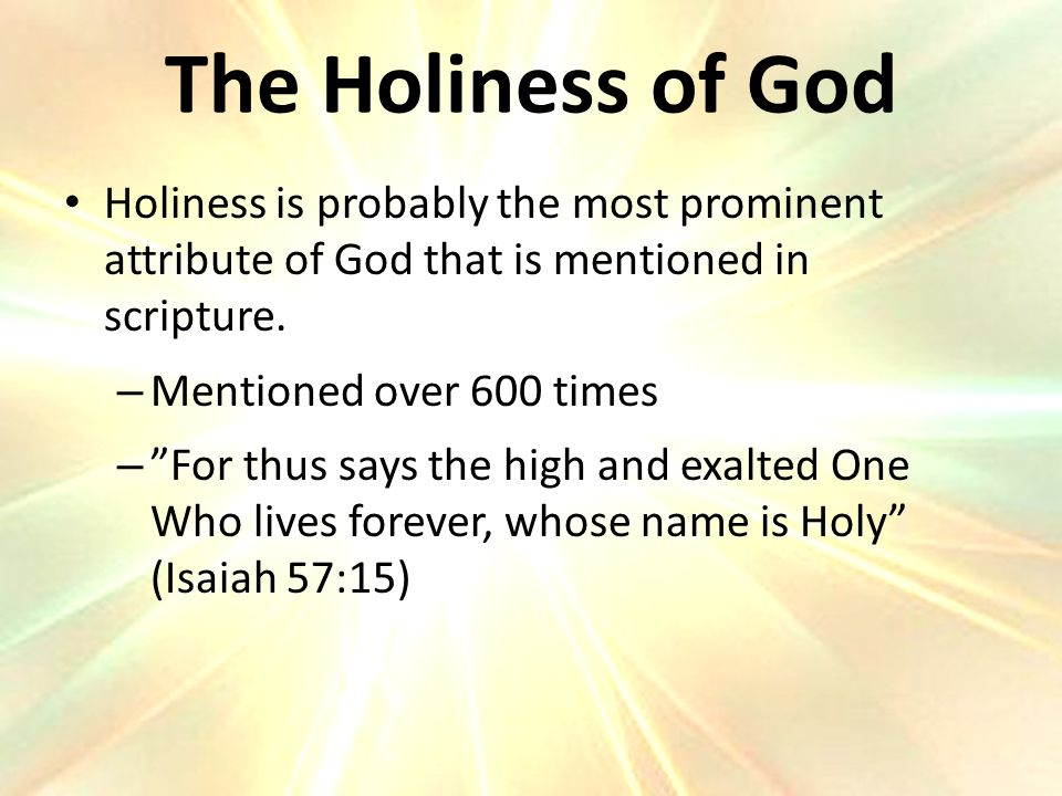 The Holiness of God Holiness is probably the most prominent attribute of God that is mentioned in scripture.