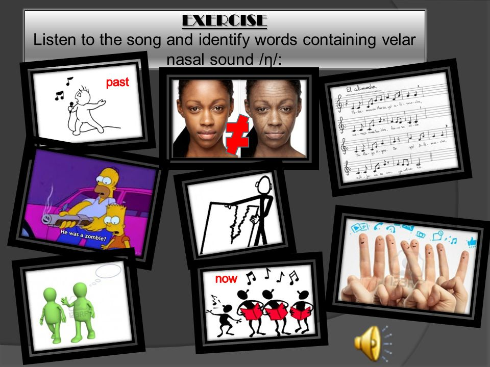 EXERCISE Listen to the song and identify words containing velar nasal sound /ŋ/: