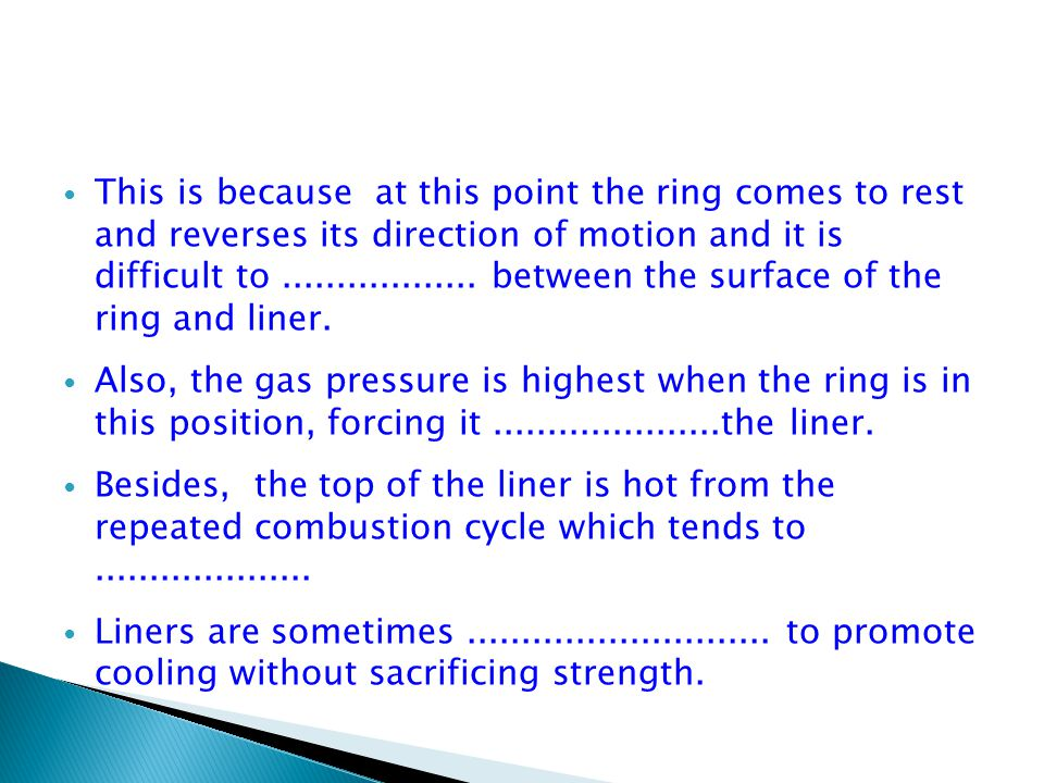 This is because at this point the ring comes to rest and reverses its direction of motion and it is difficult to .................. between the surface of the ring and liner.