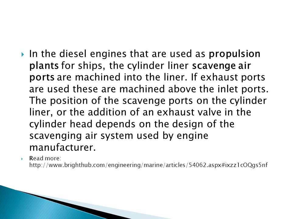 In the diesel engines that are used as propulsion plants for ships, the cylinder liner scavenge air ports are machined into the liner. If exhaust ports are used these are machined above the inlet ports. The position of the scavenge ports on the cylinder liner, or the addition of an exhaust valve in the cylinder head depends on the design of the scavenging air system used by engine manufacturer.