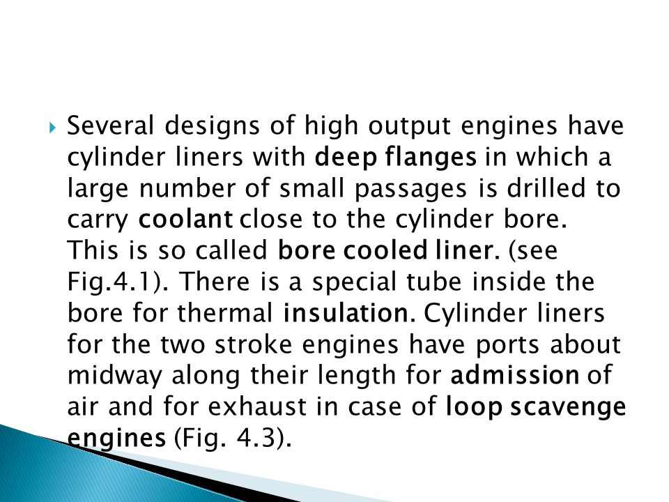 Several designs of high output engines have cylinder liners with deep flanges in which a large number of small passages is drilled to carry coolant close to the cylinder bore.