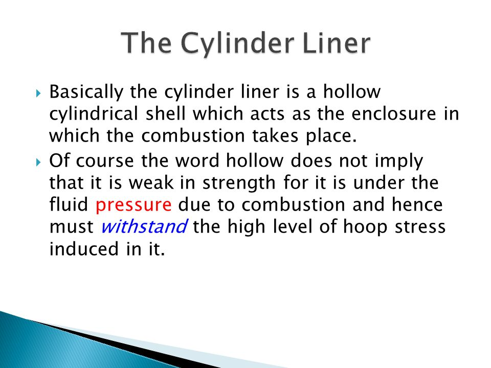 The Cylinder Liner Basically the cylinder liner is a hollow cylindrical shell which acts as the enclosure in which the combustion takes place.