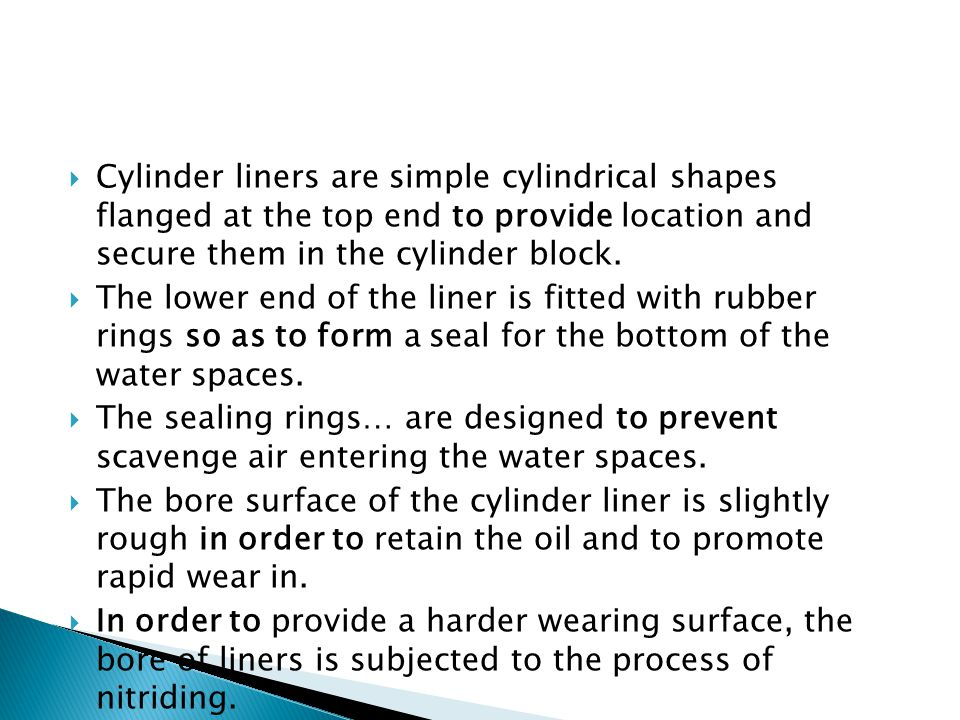 Cylinder liners are simple cylindrical shapes flanged at the top end to provide location and secure them in the cylinder block.