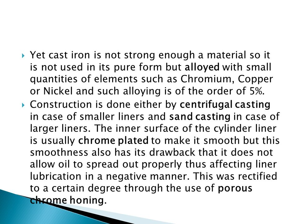 Yet cast iron is not strong enough a material so it is not used in its pure form but alloyed with small quantities of elements such as Chromium, Copper or Nickel and such alloying is of the order of 5%.