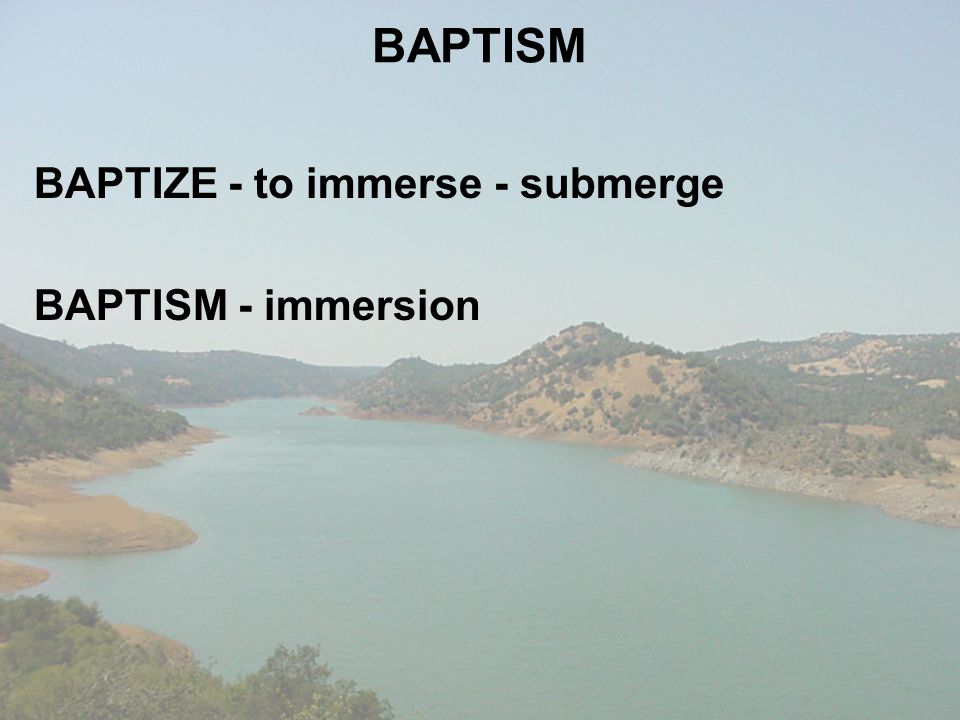 BAPTIZE - to immerse - submerge BAPTISM - immersion