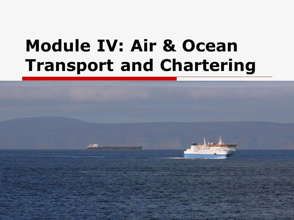 Module IV: Air & Ocean Transport and Chartering