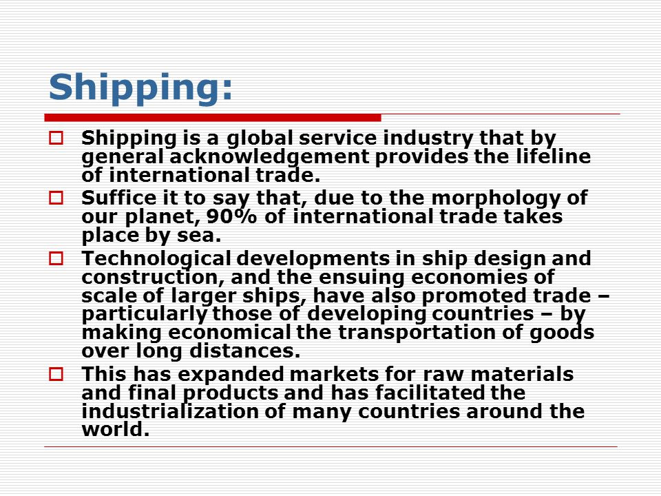 Shipping: Shipping is a global service industry that by general acknowledgement provides the lifeline of international trade.