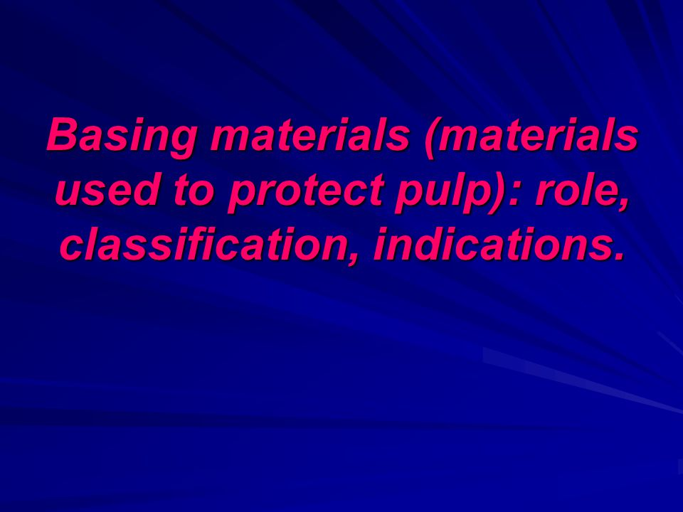 Basing materials (materials used to protect pulp): role, classification, indications.