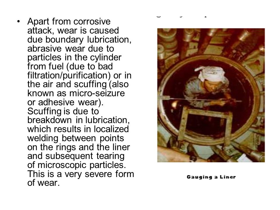 Apart from corrosive attack, wear is caused due boundary lubrication, abrasive wear due to particles in the cylinder from fuel (due to bad filtration/purification) or in the air and scuffing (also known as micro-seizure or adhesive wear).