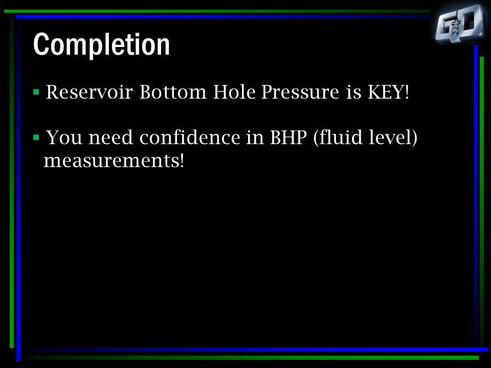 Completion Reservoir Bottom Hole Pressure is KEY!