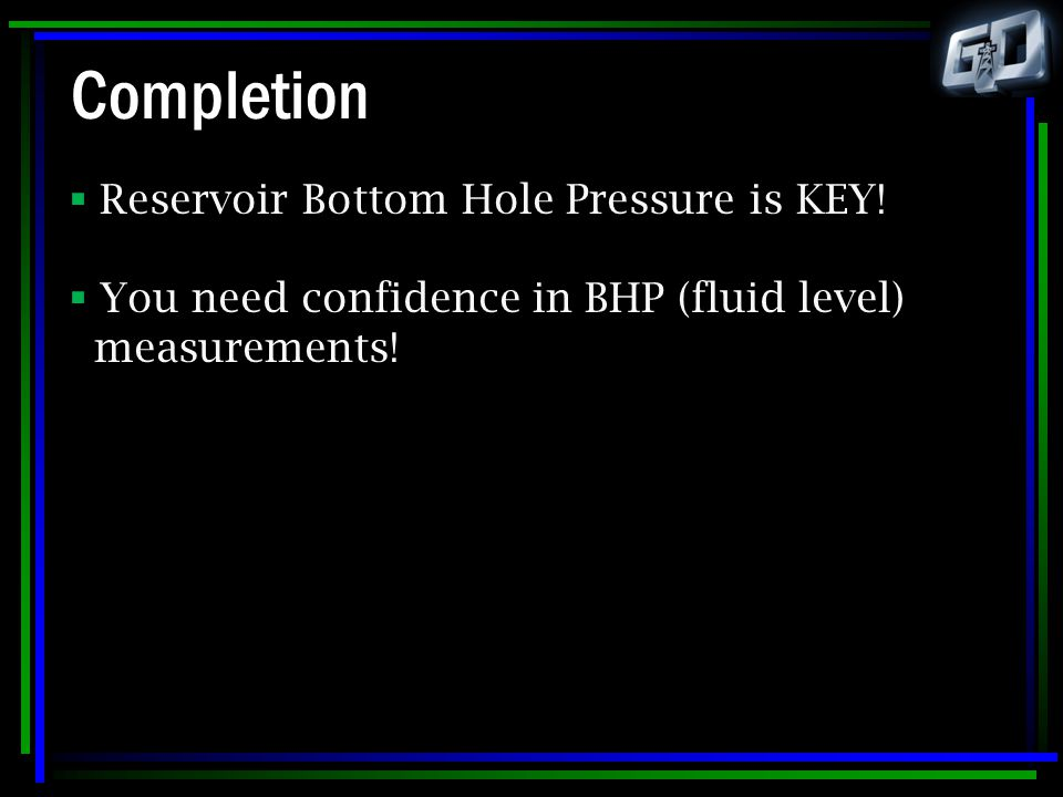 Completion Reservoir Bottom Hole Pressure is KEY!
