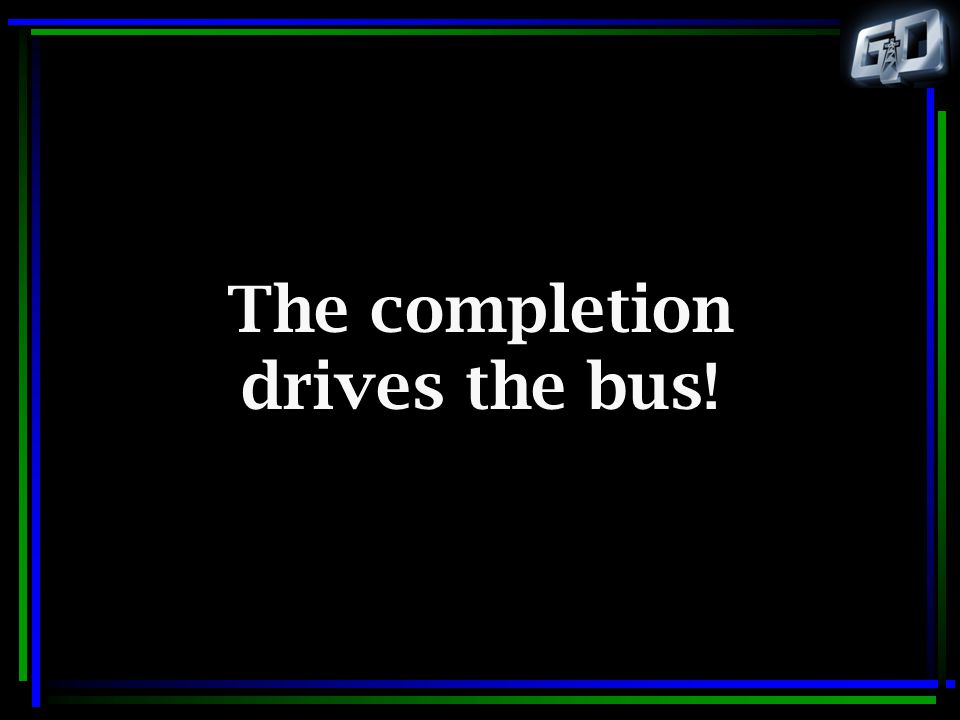 The completion drives the bus!