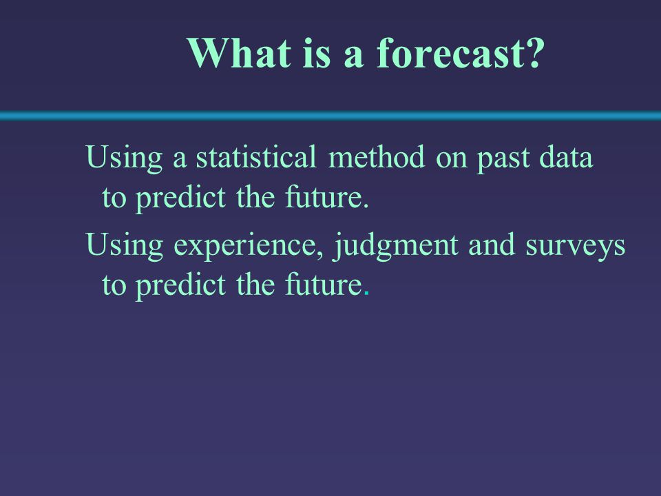 What is a forecast. Using a statistical method on past data to predict the future.
