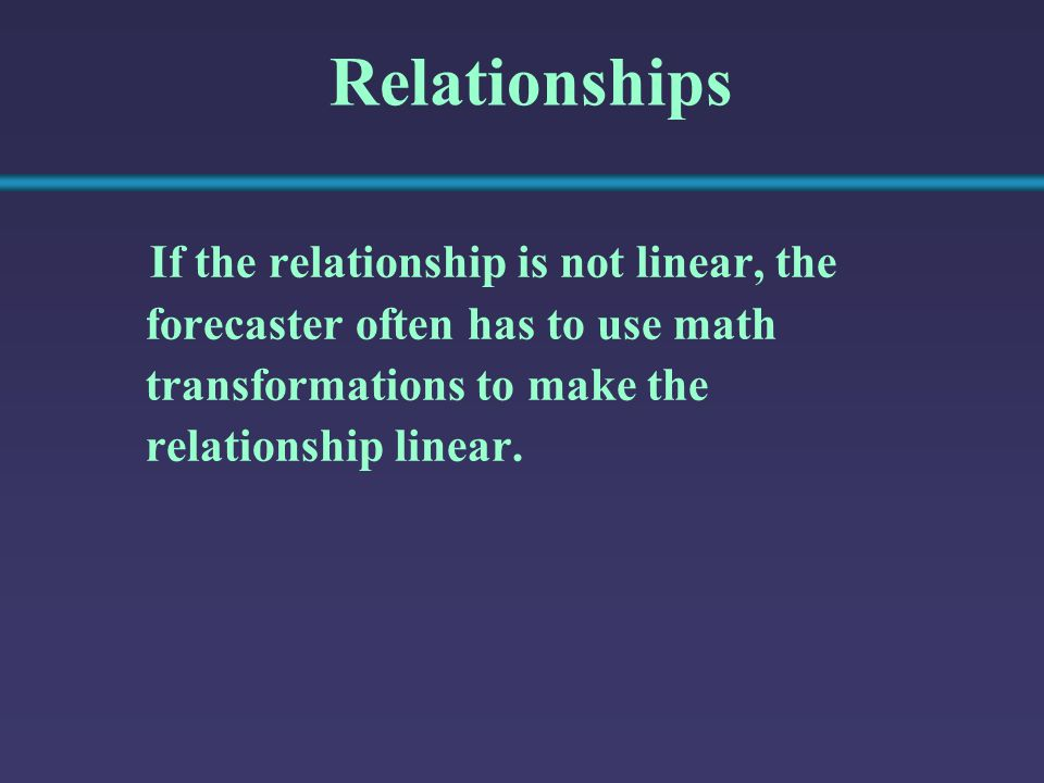 Relationships If the relationship is not linear, the forecaster often has to use math transformations to make the relationship linear.