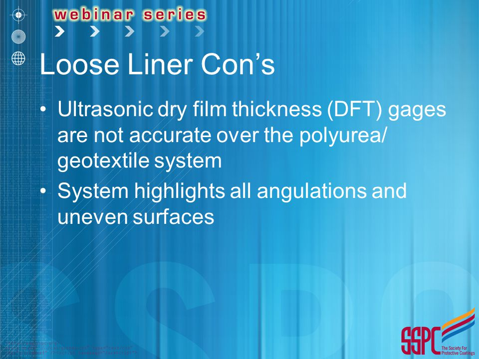 Loose Liner Con's Ultrasonic dry film thickness (DFT) gages are not accurate over the polyurea/ geotextile system.