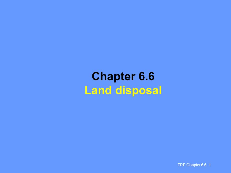 Chapter 6.6 Land disposal TRP Chapter 6.6 1