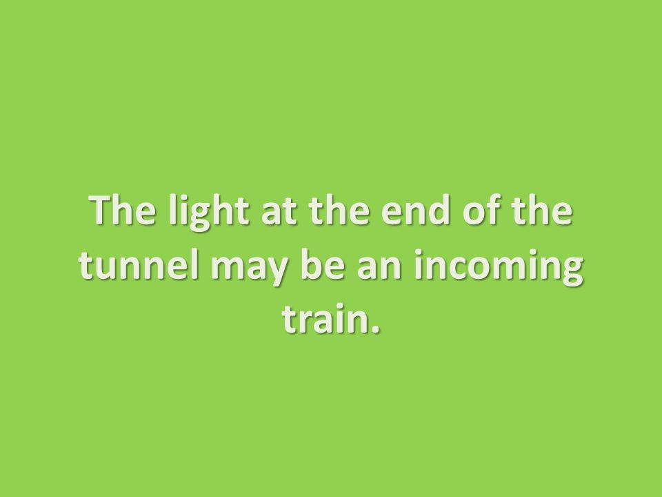 The light at the end of the tunnel may be an incoming train.