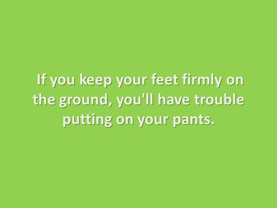 If you keep your feet firmly on the ground, you ll have trouble putting on your pants.