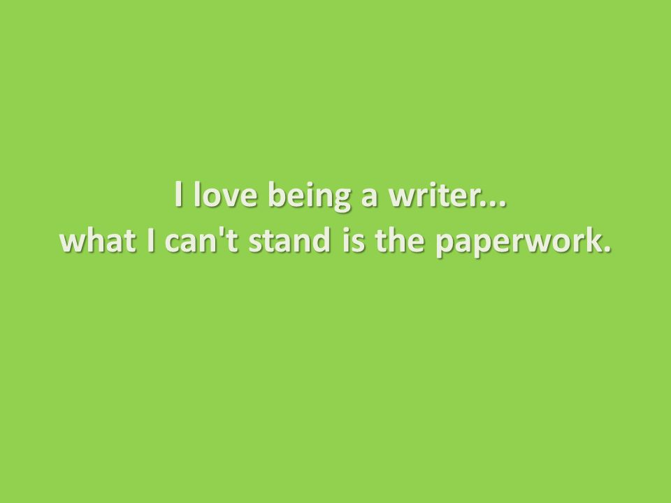 I love being a writer... what I can t stand is the paperwork.