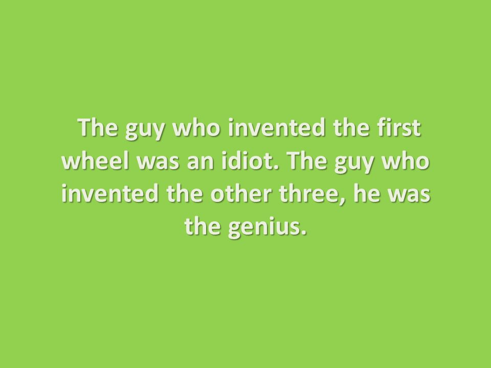 The guy who invented the first wheel was an idiot