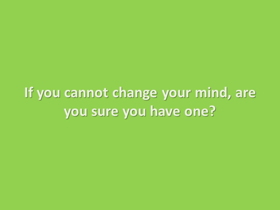 If you cannot change your mind, are you sure you have one