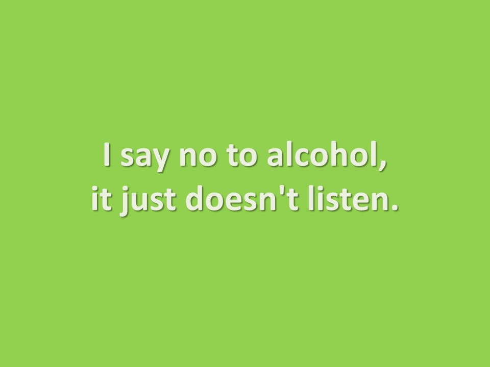 I say no to alcohol, it just doesn t listen.