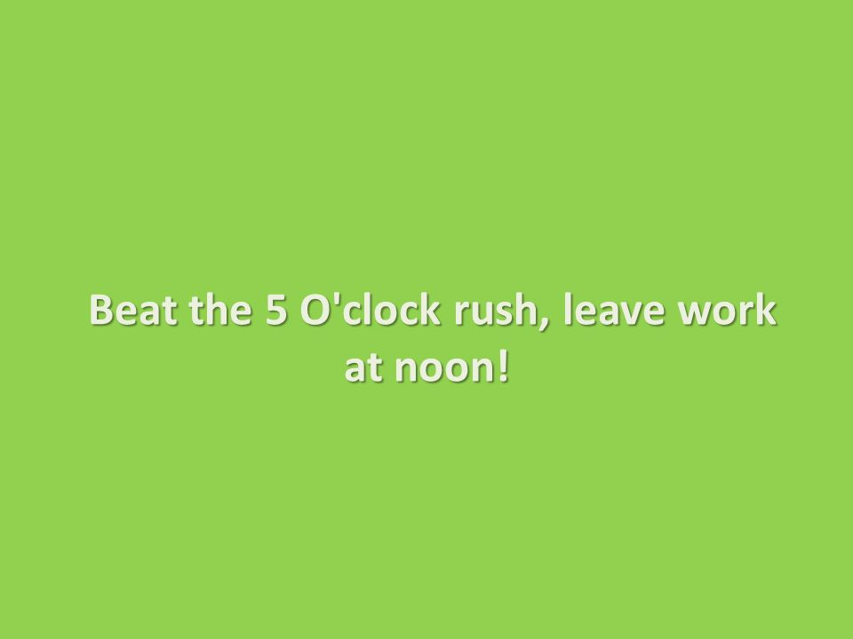 Beat the 5 O clock rush, leave work at noon!