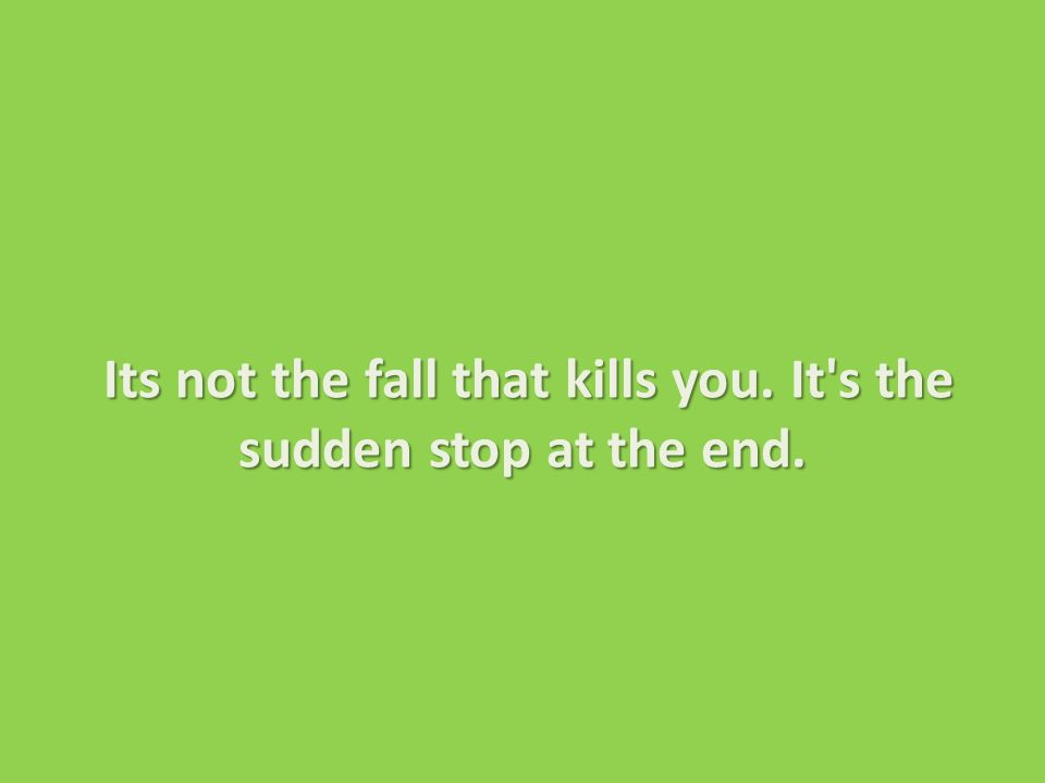 Its not the fall that kills you. It s the sudden stop at the end.