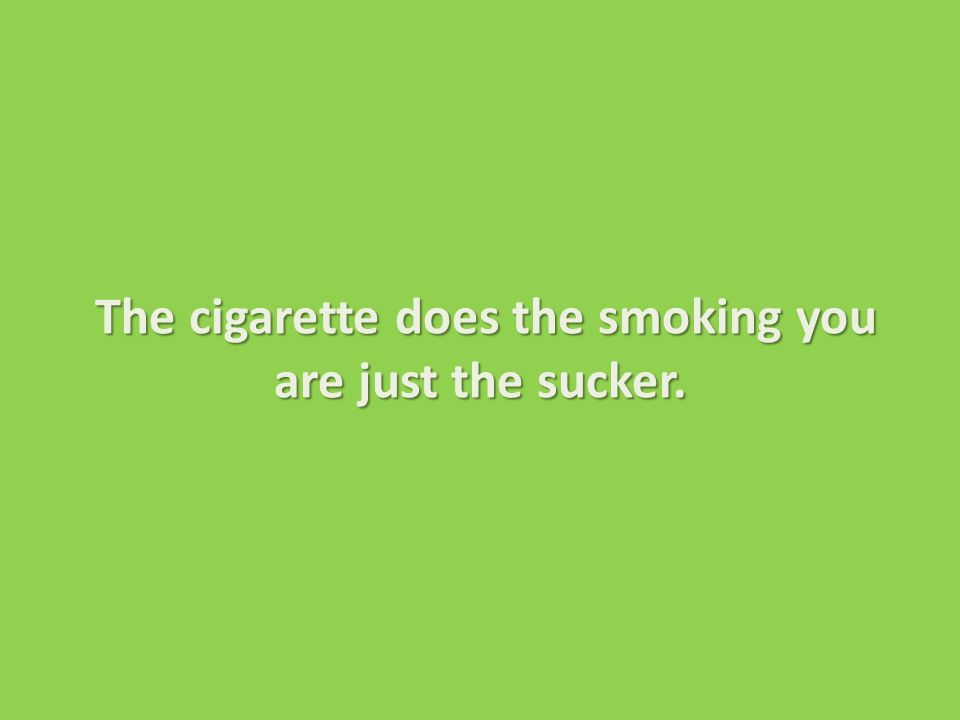 The cigarette does the smoking you are just the sucker.