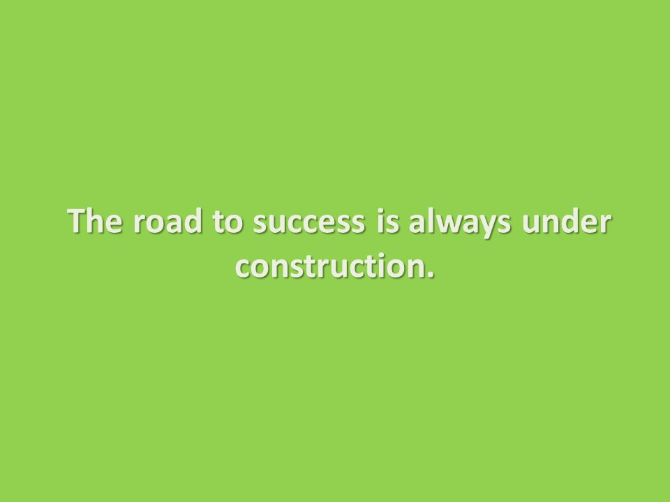 The road to success is always under construction.