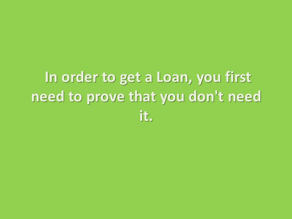 In order to get a Loan, you first need to prove that you don t need it.