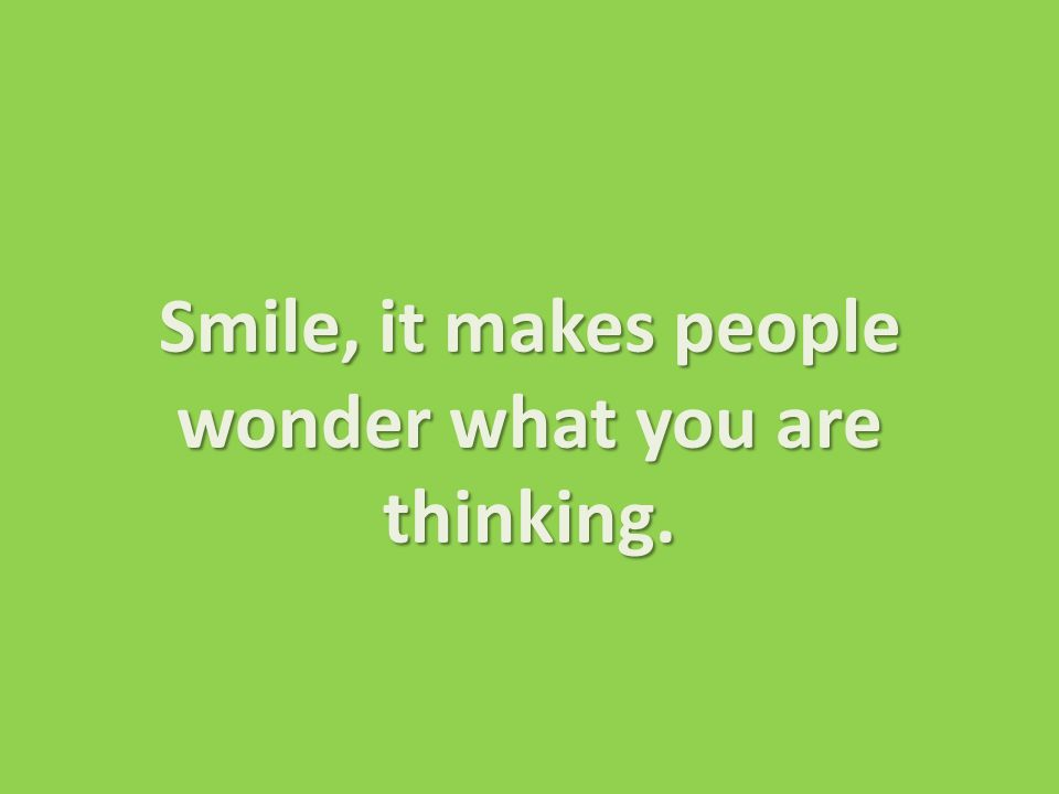 Smile, it makes people wonder what you are thinking.