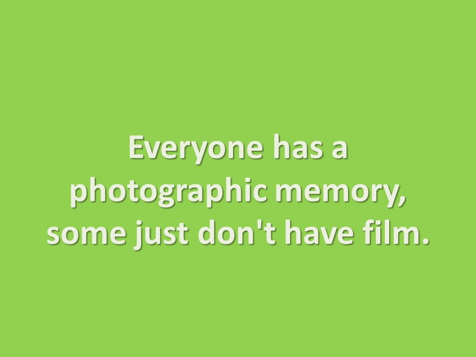 Everyone has a photographic memory, some just don t have film.