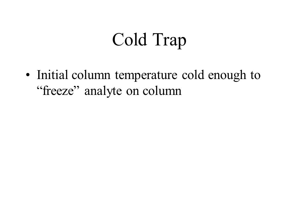 Cold Trap Initial column temperature cold enough to freeze analyte on column