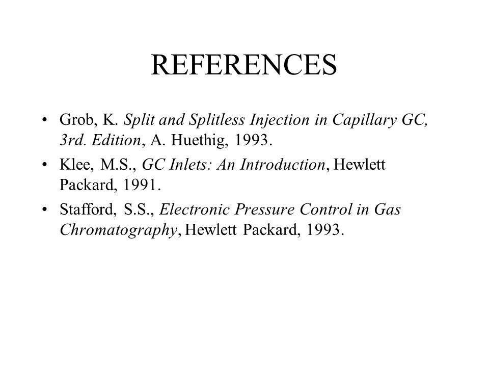 REFERENCES Grob, K. Split and Splitless Injection in Capillary GC, 3rd. Edition, A. Huethig, 1993.