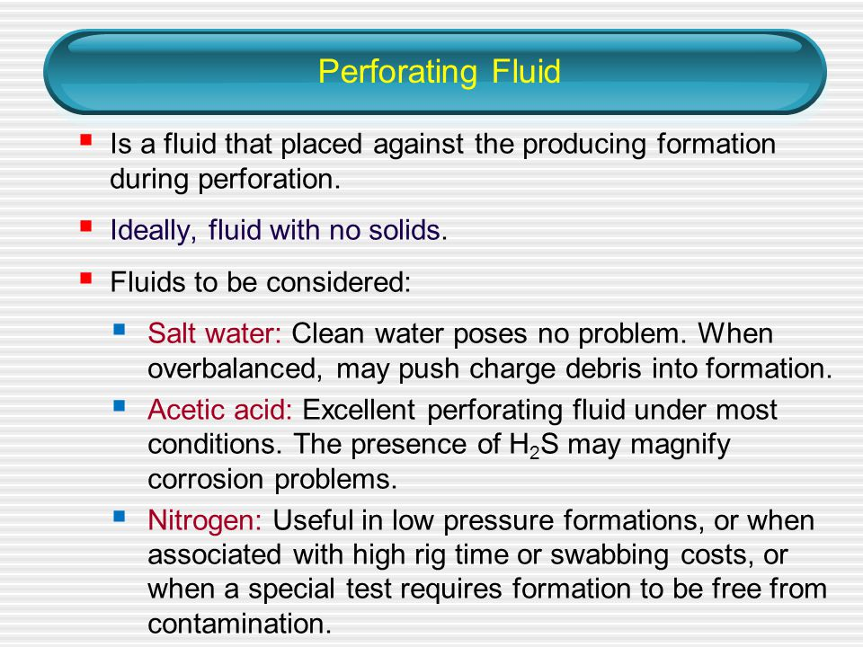 Perforating Fluid Is a fluid that placed against the producing formation during perforation. Ideally, fluid with no solids.