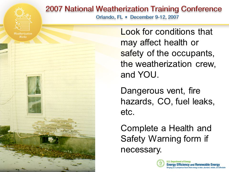 Look for conditions that may affect health or safety of the occupants, the weatherization crew, and YOU.