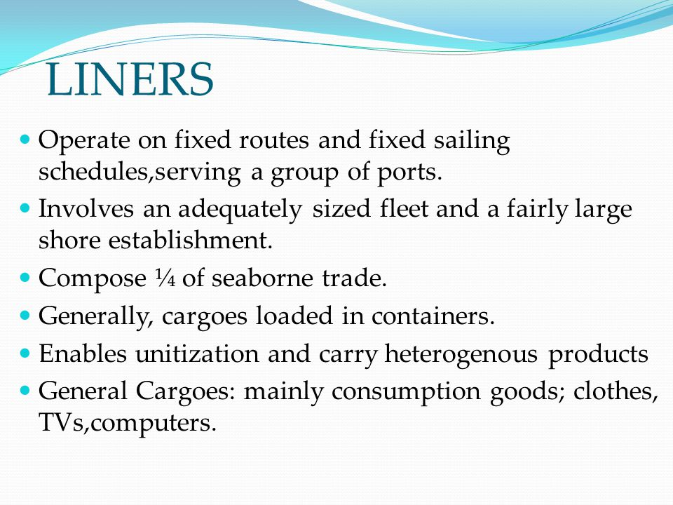 LINERS Operate on fixed routes and fixed sailing schedules,serving a group of ports.