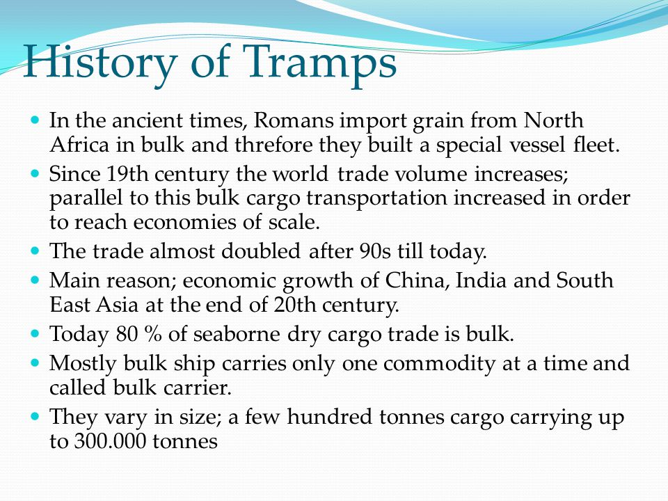 History of Tramps In the ancient times, Romans import grain from North Africa in bulk and threfore they built a special vessel fleet.