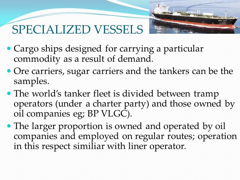 SPECIALIZED VESSELS Cargo ships designed for carrying a particular commodity as a result of demand.
