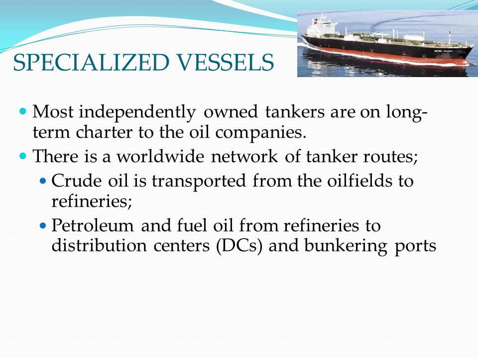 SPECIALIZED VESSELS Most independently owned tankers are on long-term charter to the oil companies.