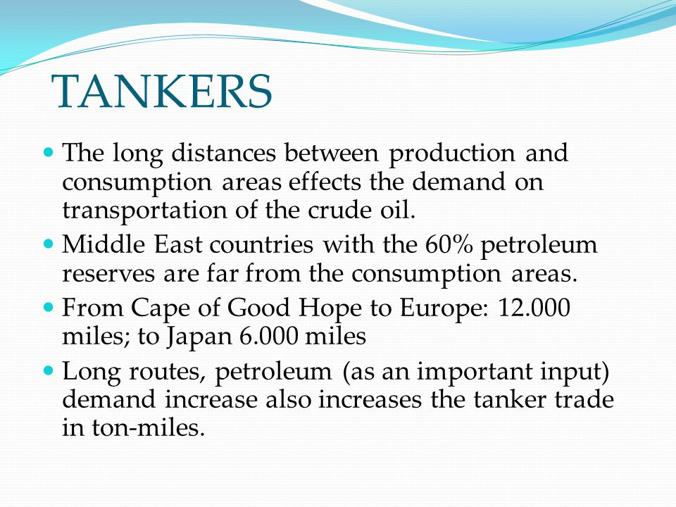 TANKERS The long distances between production and consumption areas effects the demand on transportation of the crude oil.