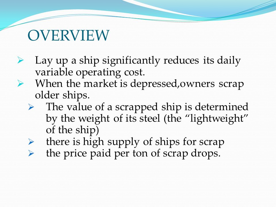 OVERVIEW Lay up a ship significantly reduces its daily variable operating cost. When the market is depressed,owners scrap older ships.